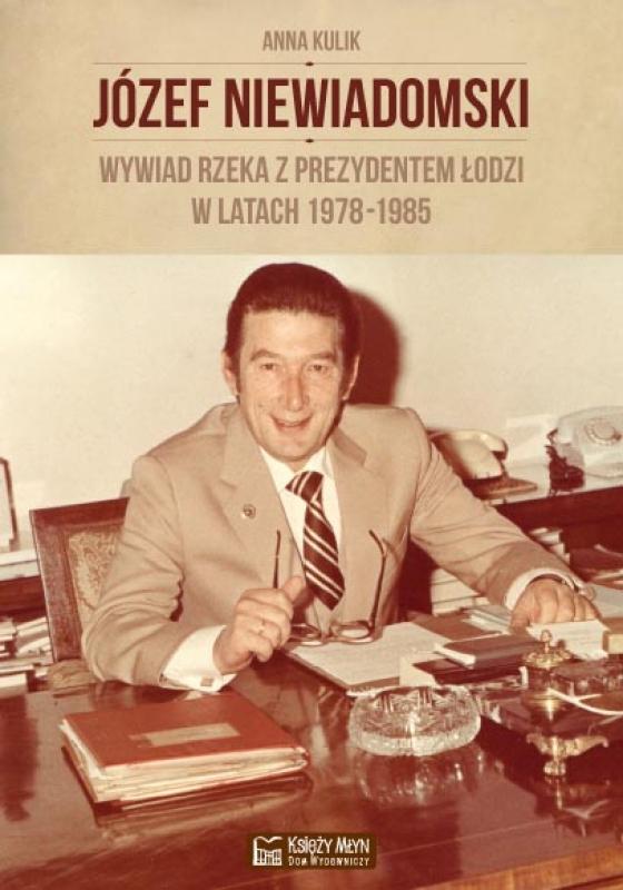 Józef Niewiadomski - wywiad rzeka z prezydentem Łodzi w latach 1978-1985