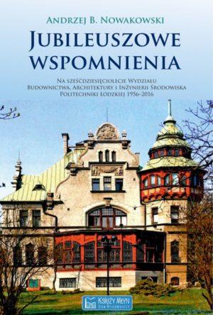 Jubileuszowe wspomnienia na 60-lecie Wydziału Budownictwa, Architektury i Inżynierii Środowiska Politechniki Łódzkiej 1956–2016