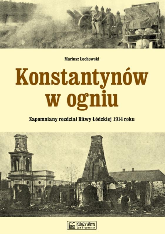 Konstantynów w ogniu. Zapomniany rozdział Bitwy Łódzkiej 1914 roku