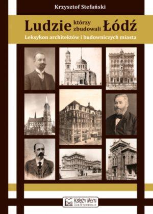 Ludzie, którzy zbudowali Łódź. Leksykon architektów i budowniczych miasta (do 1939 roku)
