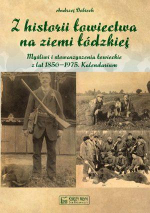 Z historii łowiectwa na ziemi łódzkiej. Myśliwi i stowarzyszenia łowieckie z lat 1850-1975